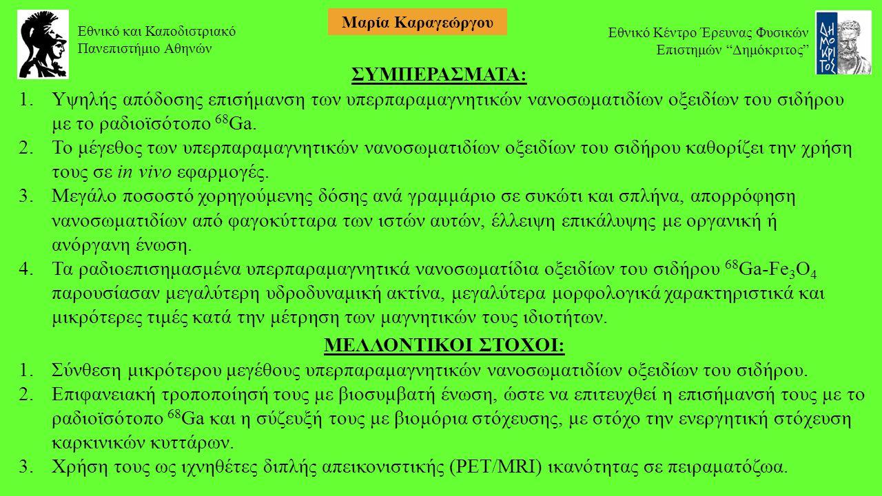Εθνικό και Καποδιστριακό Πανεπιστήμιο Αθηνών Εθνικό Κέντρο Έρευνας Φυσικών Επιστημών Δημόκριτος Μαρία Καραγεώργου ΣΥΜΠΕΡΑΣΜΑΤΑ: 1.Υψηλής απόδοσης επισήμανση των υπερπαραμαγνητικών νανοσωματιδίων οξειδίων του σιδήρου με το ραδιοϊσότοπο 68 Ga.