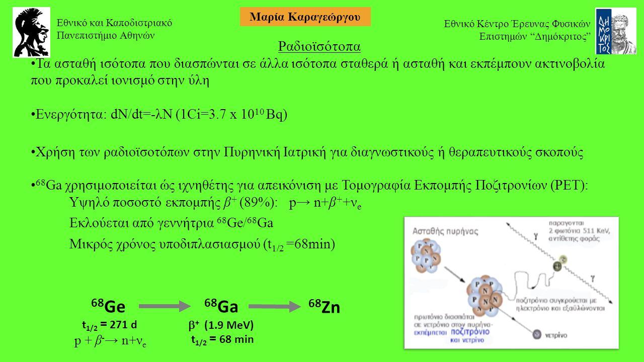 Ραδιοϊσότοπα Τα ασταθή ισότοπα που διασπώνται σε άλλα ισότοπα σταθερά ή ασταθή και εκπέμπουν ακτινοβολία που προκαλεί ιονισμό στην ύλη Ενεργότητα: dN/dt=-λΝ (1Ci=3.7 x 10 10 Bq) Χρήση των ραδιοϊσοτόπων στην Πυρηνική Ιατρική για διαγνωστικούς ή θεραπευτικούς σκοπούς 68 Ga χρησιμοποιείται ώς ιχνηθέτης για απεικόνιση με Τομογραφία Εκπομπής Ποζιτρονίων (PET): Υψηλό ποσοστό εκπομπής β + (89%): p→ n+β + +ν e Εκλούεται από γεννήτρια 68 Ge/ 68 Ga Μικρός χρόνος υποδιπλασιασμού (t 1/2 =68min) 68 Ge t 1/2 = 271 d p + β - → n+ν e 68 Ga  + (1.9 ΜeV) t 1/2 = 68 min 68 Zn Εθνικό και Καποδιστριακό Πανεπιστήμιο Αθηνών Εθνικό Κέντρο Έρευνας Φυσικών Επιστημών Δημόκριτος Μαρία Καραγεώργου