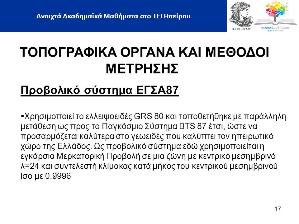 Προβολικό σύστηµα ΕΓΣΑ87  Χρησιµοποιεί το ελλειψοειδές GRS 80 και τοποθετήθηκε µε παράλληλη µετάθεση ως προς το Παγκόσµιο Σύστηµα BTS 87 έτσι, ώστε να προσαρµόζεται καλύτερα στο γεωειδές που καλύπτει τον ηπειρωτικό χώρο της Ελλάδος.
