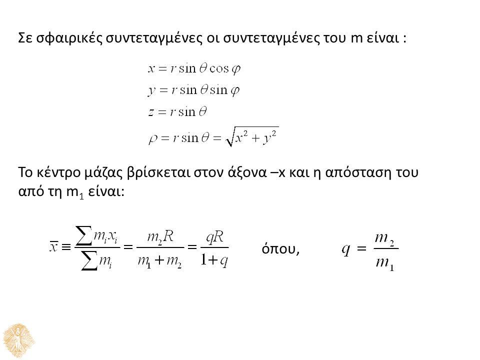 Σε σφαιρικές συντεταγμένες οι συντεταγμένες του m είναι : Το κέντρο μάζας βρίσκεται στον άξονα –x και η απόσταση του από τη m 1 είναι: όπου,