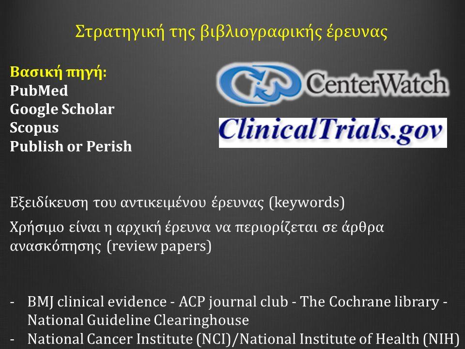 Στρατηγική της βιβλιογραφικής έρευνας Βασική πηγή: PubΜed Google Scholar Scopus Publish or Perish Εξειδίκευση του αντικειμένου έρευνας (keywords) Χρήσιμο είναι η αρχική έρευνα να περιορίζεται σε άρθρα ανασκόπησης (review papers) -BMJ clinical evidence - ACP journal club - The Cochrane library - National Guideline Clearinghouse -National Cancer Institute (NCI)/National Institute of Health (NIH)
