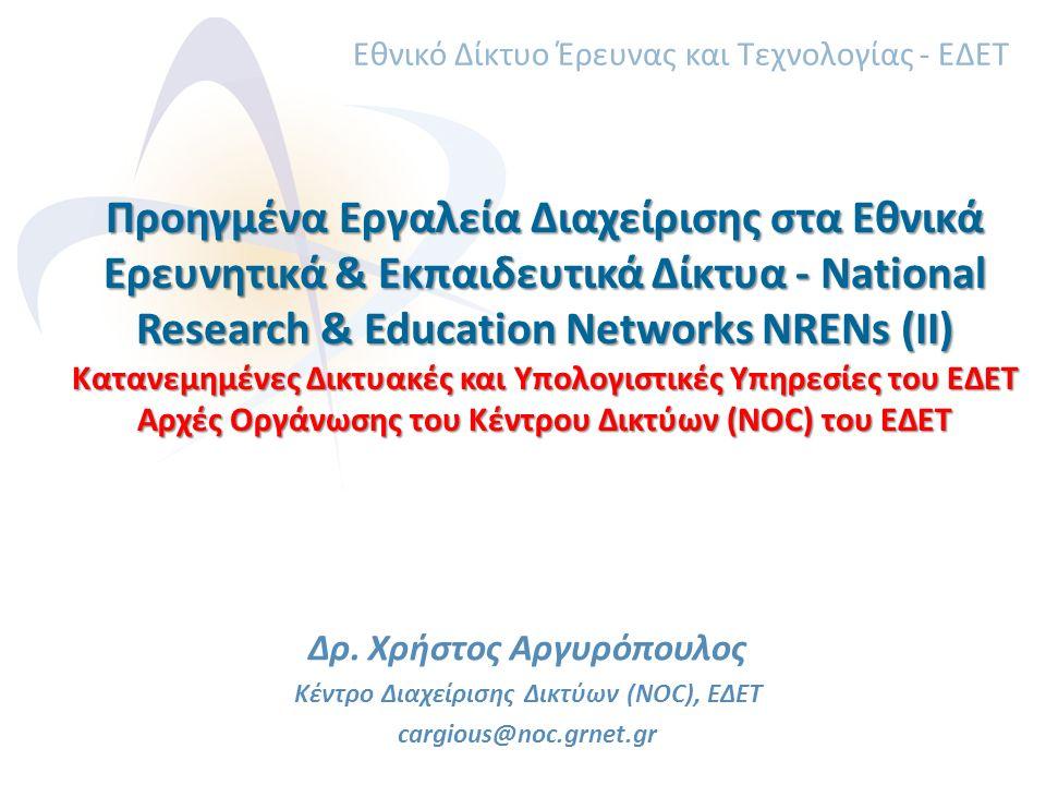 Προηγμένα Εργαλεία Διαχείρισης στα Εθνικά Ερευνητικά & Εκπαιδευτικά Δίκτυα - National Research & Education Networks NRENs (II) Κατανεμημένες Δικτυακές και Υπολογιστικές Υπηρεσίες του ΕΔΕΤ Αρχές Οργάνωσης του Κέντρου Δικτύων (NOC) του ΕΔΕΤ Δρ.