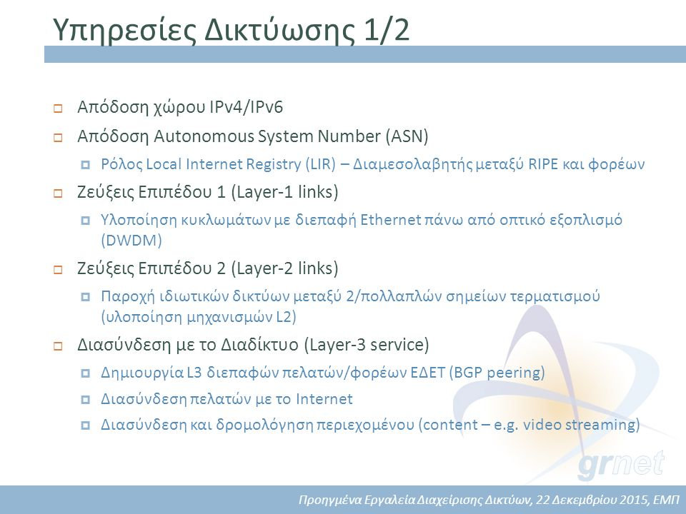 Υπηρεσίες Δικτύωσης 1/2  Απόδοση χώρου IPv4/IPv6  Απόδοση Autonomous System Number (ASN)  Ρόλος Local Internet Registry (LIR) – Διαμεσολαβητής μεταξύ RIPE και φορέων  Ζεύξεις Επιπέδου 1 (Layer-1 links)  Υλοποίηση κυκλωμάτων με διεπαφή Ethernet πάνω από οπτικό εξοπλισμό (DWDM)  Ζεύξεις Επιπέδου 2 (Layer-2 links)  Παροχή ιδιωτικών δικτύων μεταξύ 2/πολλαπλών σημείων τερματισμού (υλοποίηση μηχανισμών L2)  Διασύνδεση με το Διαδίκτυο (Layer-3 service)  Δημιουργία L3 διεπαφών πελατών/φορέων ΕΔΕΤ (BGP peering)  Διασύνδεση πελατών με το Internet  Διασύνδεση και δρομολόγηση περιεχομένου (content – e.g.