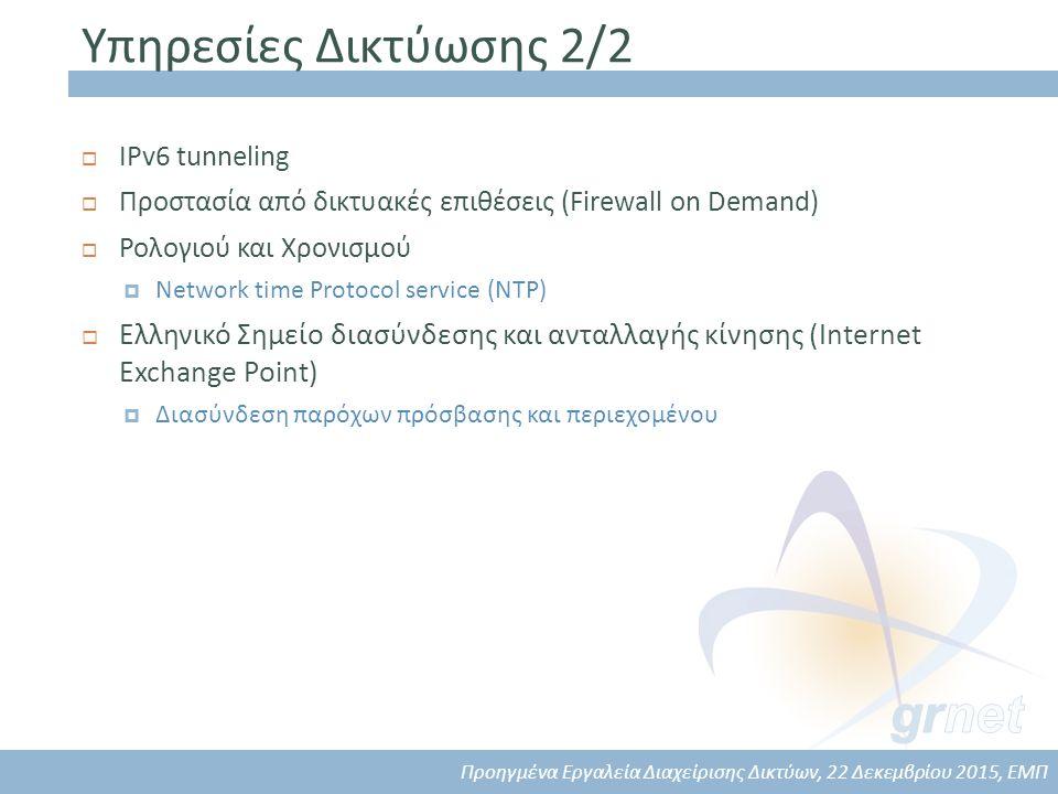Υπηρεσίες Δικτύωσης 2/2  IPv6 tunneling  Προστασία από δικτυακές επιθέσεις (Firewall on Demand)  Ρολογιού και Χρονισμού  Network time Protocol service (NTP)  Ελληνικό Σημείο διασύνδεσης και ανταλλαγής κίνησης (Internet Exchange Point)  Διασύνδεση παρόχων πρόσβασης και περιεχομένου Προηγμένα Εργαλεία Διαχείρισης Δικτύων, 22 Δεκεμβρίου 2015, ΕΜΠ