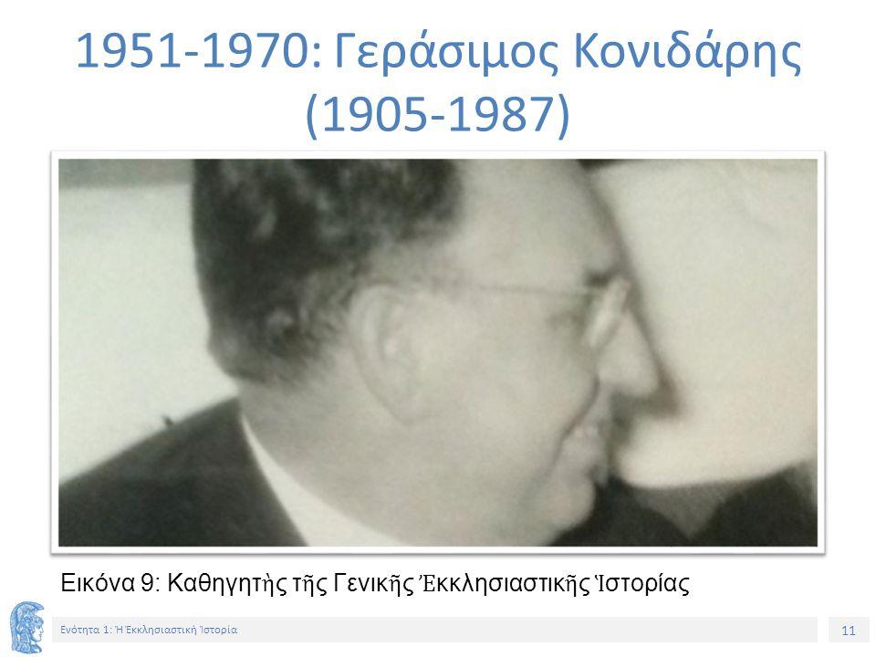 11 Ενότητα 1: Ἡ Ἐκκλησιαστικὴ Ἱστορία Εικόνα 9: Καθηγητ ὴ ς τ ῆ ς Γενικ ῆ ς Ἐ κκλησιαστικ ῆ ς Ἱ στορίας 1951-1970: Γεράσιμος Κονιδάρης (1905-1987)