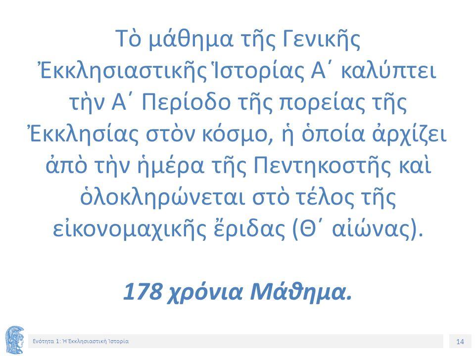 14 Ενότητα 1: Ἡ Ἐκκλησιαστικὴ Ἱστορία Τὸ μάθημα τῆς Γενικῆς Ἐκκλησιαστικῆς Ἱστορίας Α΄ καλύπτει τὴν Α΄ Περίοδο τῆς πορείας τῆς Ἐκκλησίας στὸν κόσμο, ἡ ὁποία ἀρχίζει ἀπὸ τὴν ἡμέρα τῆς Πεντηκοστῆς καὶ ὁλοκληρώνεται στὸ τέλος τῆς εἰκονομαχικῆς ἔριδας (Θ΄ αἰώνας).