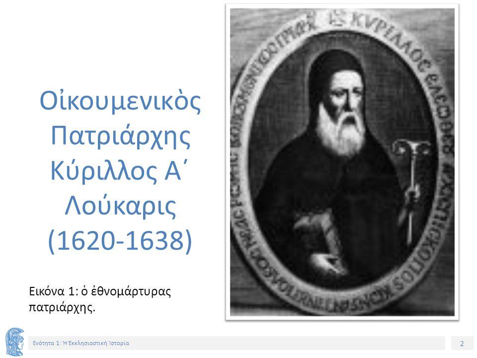 3 Ενότητα 1: Ἡ Ἐκκλησιαστικὴ Ἱστορία Εικόνα 2: ὁ ἀ γωνιστ ὴ ς πατριάρχης.