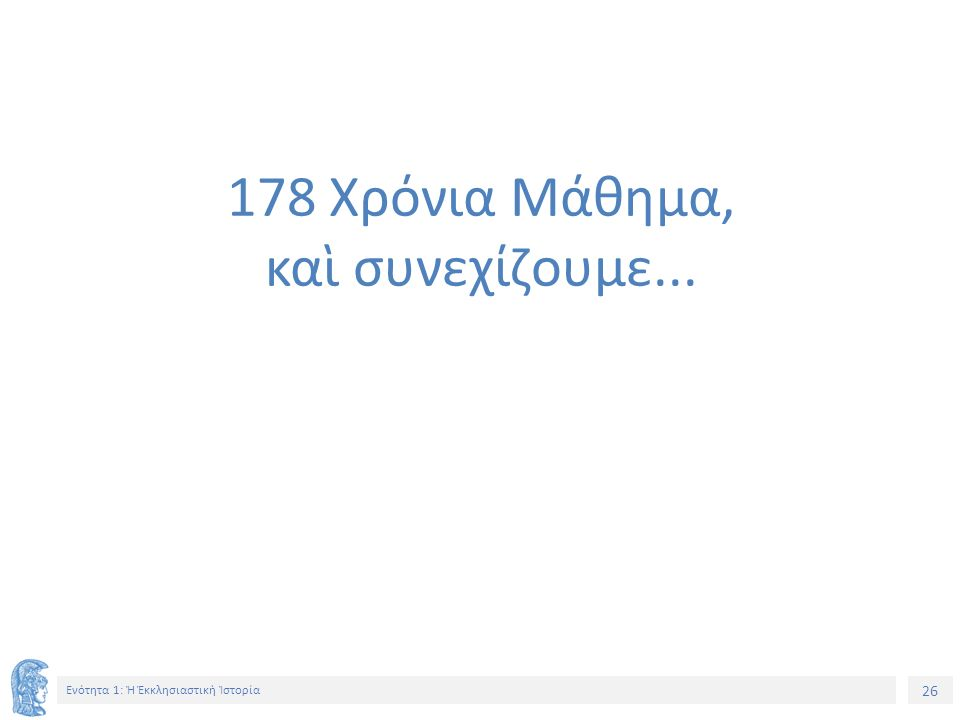 26 Ενότητα 1: Ἡ Ἐκκλησιαστικὴ Ἱστορία 178 Χρόνια Μάθημα, καὶ συνεχίζουμε...