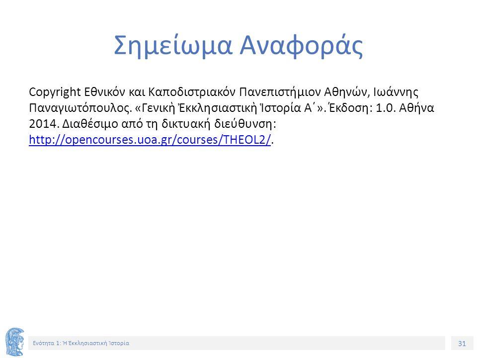 31 Ενότητα 1: Ἡ Ἐκκλησιαστικὴ Ἱστορία Σημείωμα Αναφοράς Copyright Εθνικόν και Καποδιστριακόν Πανεπιστήμιον Αθηνών, Ιωάννης Παναγιωτόπουλος.