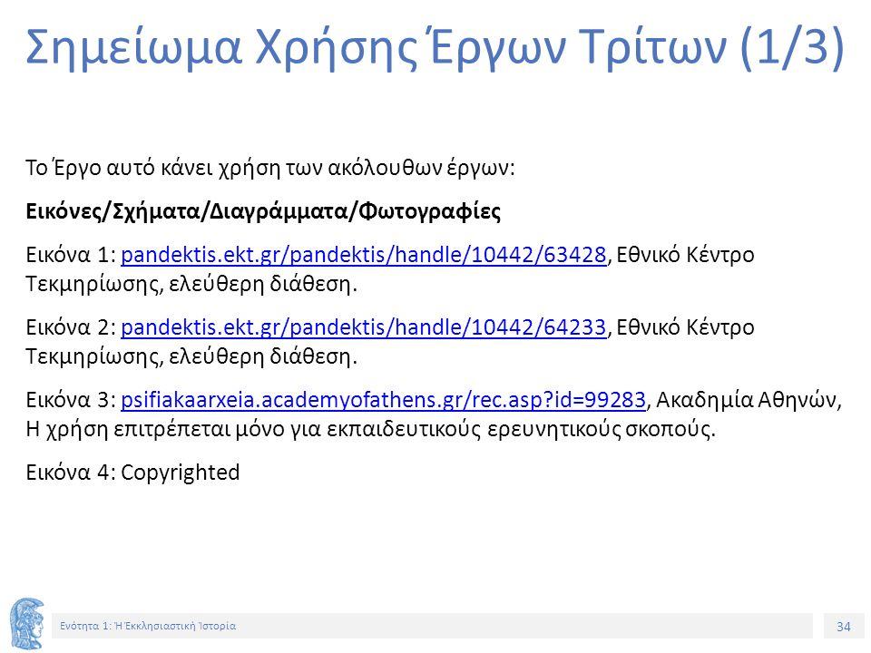 34 Ενότητα 1: Ἡ Ἐκκλησιαστικὴ Ἱστορία Σημείωμα Χρήσης Έργων Τρίτων (1/3) Το Έργο αυτό κάνει χρήση των ακόλουθων έργων: Εικόνες/Σχήματα/Διαγράμματα/Φωτογραφίες Εικόνα 1: pandektis.ekt.gr/pandektis/handle/10442/63428, Εθνικό Κέντρο Τεκμηρίωσης, ελεύθερη διάθεση.pandektis.ekt.gr/pandektis/handle/10442/63428 Εικόνα 2: pandektis.ekt.gr/pandektis/handle/10442/64233, Εθνικό Κέντρο Τεκμηρίωσης, ελεύθερη διάθεση.pandektis.ekt.gr/pandektis/handle/10442/64233 Εικόνα 3: psifiakaarxeia.academyofathens.gr/rec.asp id=99283, Ακαδημία Αθηνών, Η χρήση επιτρέπεται μόνο για εκπαιδευτικούς ερευνητικούς σκοπούς.