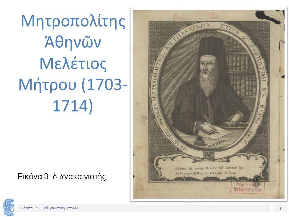 4 Ενότητα 1: Ἡ Ἐκκλησιαστικὴ Ἱστορία Εικόνα 3: ὁ ἀ νακαινιστ ὴ ς Μητροπολίτης Ἀθηνῶν Μελέτιος Μήτρου (1703- 1714)