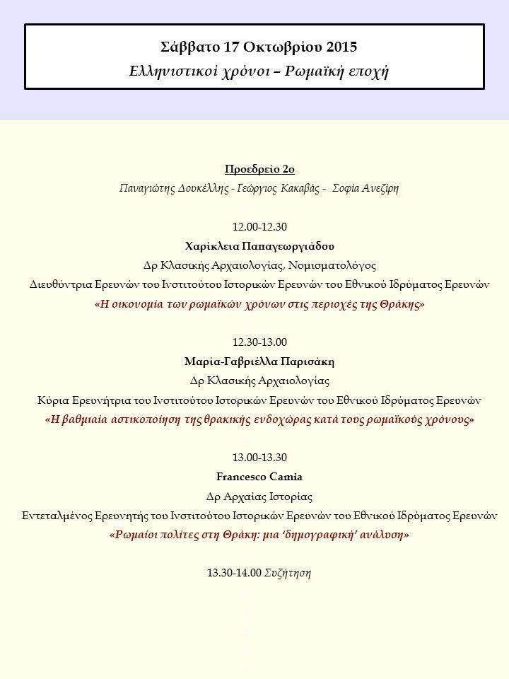 Προεδρείο 2ο Παναγιώτης Δουκέλλης - Γεώργιος Κακαβάς - Σοφία Ανεζίρη  12.00-12.30 Χαρίκλεια Παπαγεωργιάδου Δρ Κλασικής Αρχαιολογίας, Νομισματολόγος Διευθύντρια Ερευνών του Ινστιτούτου Ιστορικών Ερευνών του Εθνικού Ιδρύματος Ερευνών «Η οικονομία των ρωμαϊκών χρόνων στις περιοχές της Θράκης»  12.30-13.00 Μαρία-Γαβριέλλα Παρισάκη Δρ Κλασικής Αρχαιολογίας Κύρια Ερευνήτρια του Ινστιτούτου Ιστορικών Ερευνών του Εθνικού Ιδρύματος Ερευνών «Η βαθμιαία αστικοποίηση της θρακικής ενδοχώρας κατά τους ρωμαϊκούς χρόνους»  13.00-13.30 Francesco Camia Δρ Αρχαίας Ιστορίας Εντεταλμένος Ερευνητής του Ινστιτούτου Ιστορικών Ερευνών του Εθνικού Ιδρύματος Ερευνών «Ρωμαίοι πολίτες στη Θράκη: μια 'δημογραφική' ανάλυση»  13.30-14.00 Συζήτηση  Σάββατο 17 Οκτωβρίου 2015 Ελληνιστικοί χρόνοι – Ρωμαϊκή εποχή