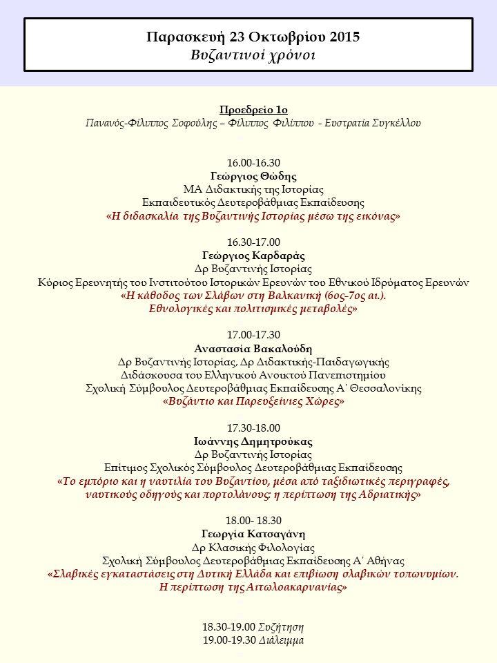 Προεδρείο 1ο Πανανός-Φίλιππος Σοφούλης – Φίλιππος Φιλίππου - Ευστρατία Συγκέλλου  16.00-16.30 Γεώργιος Θώδης ΜΑ Διδακτικής της Ιστορίας Εκπαιδευτικός Δευτεροβάθμιας Εκπαίδευσης « Η διδασκαλία της Βυζαντινής Ιστορίας μέσω της εικόνας »  16.30-17.00 Γεώργιος Καρδαράς Δρ Βυζαντινής Ιστορίας Κύριος Ερευνητής του Ινστιτούτου Ιστορικών Ερευνών του Εθνικού Ιδρύματος Ερευνών « Η κάθοδος των Σλάβων στη Βαλκανική (6ος-7ος αι.).