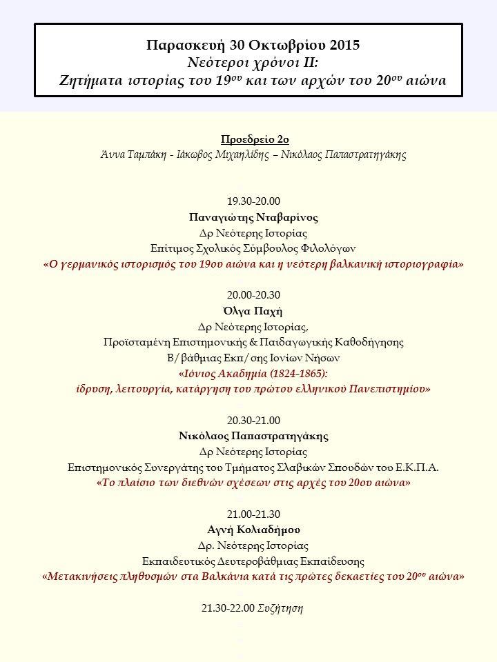 Προεδρείο 2ο Άννα Ταμπάκη - Ιάκωβος Μιχαηλίδης – Νικόλαος Παπαστρατηγάκης  19.30-20.00 Παναγιώτης Nταβαρίνος Δρ Νεότερης Ιστορίας Επίτιμος Σχολικός Σύμβουλος Φιλολόγων «Ο γερμανικός ιστορισμός του 19ου αιώνα και η νεότερη βαλκανική ιστοριογραφία»  20.00-20.30 Όλγα Παχή Δρ Νεότερης Ιστορίας, Προϊσταμένη Επιστημονικής & Παιδαγωγικής Καθοδήγησης Β/βάθμιας Εκπ/σης Ιονίων Νήσων « Ιόνιος Ακαδημία (1824-1865): ίδρυση, λειτουργία, κατάργηση του πρώτου ελληνικού Πανεπιστημίου»  20.30-21.00 Νικόλαος Παπαστρατηγάκης Δρ Νεότερης Ιστορίας Επιστημονικός Συνεργάτης του Τμήματος Σλαβικών Σπουδών του Ε.Κ.Π.Α.