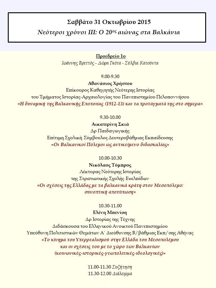 Προεδρείο 1ο Ιωάννης Βρεττός - Δώρα Γκότα - Σύλβια Κατούντα  9.00-9.30 Αθανάσιος Χρήστου Επίκουρος Καθηγητής Νεότερης Ιστορίας του Τμήματος Ιστορίας-Αρχαιολογίας του Πανεπιστημίου Πελοποννήσου « Η δυναμική της Βαλκανικής Εποποιίας (1912-13) και τα προτάγματά της στο σήμερα » 9.30-10.00 Αικατερίνη Σκιά Δρ Παιδαγωγικής Επίτιμη Σχολική Σύμβουλος Δευτεροβάθμιας Εκπαίδευσης «Οι Βαλκανικοί Πόλεμοι ως αντικείμενο διδασκαλίας»  10.00-10.30 Νικόλαος Τόμπρος Λέκτορας Νεότερης Ιστορίας της Στρατιωτικής Σχολής Ευελπίδων « Οι σχέσεις της Ελλάδας με τα βαλκανικά κράτη στον Μεσοπόλεμο: συνοπτική αποτύπωση »  10.30-11.00 Ελένη Μπενίση Δρ Ιστορίας της Τέχνης Διδάσκουσα του Ελληνικού Ανοικτού Πανεπιστημίου Υπεύθυνη Πολιτιστικών Θεμάτων Α΄ Διεύθυνσης Β/βάθμιας Εκπ/σης Αθήνας «Το κίνημα του Υπερρεαλισμού στην Ελλάδα του Μεσοπολέμου και οι σχέσεις του με το χώρο των Βαλκανίων (κοινωνικές-ιστορικές-γεωπολιτικές-ιδεολογικές)»  11.00-11.30 Συζήτηση 11.30-12.00 Διάλειμμα  Σαββάτο 31 Οκτωβρίου 2015 Νεότεροι χρόνοι ΙΙΙ: Ο 20 ος αιώνας στα Βαλκάνια