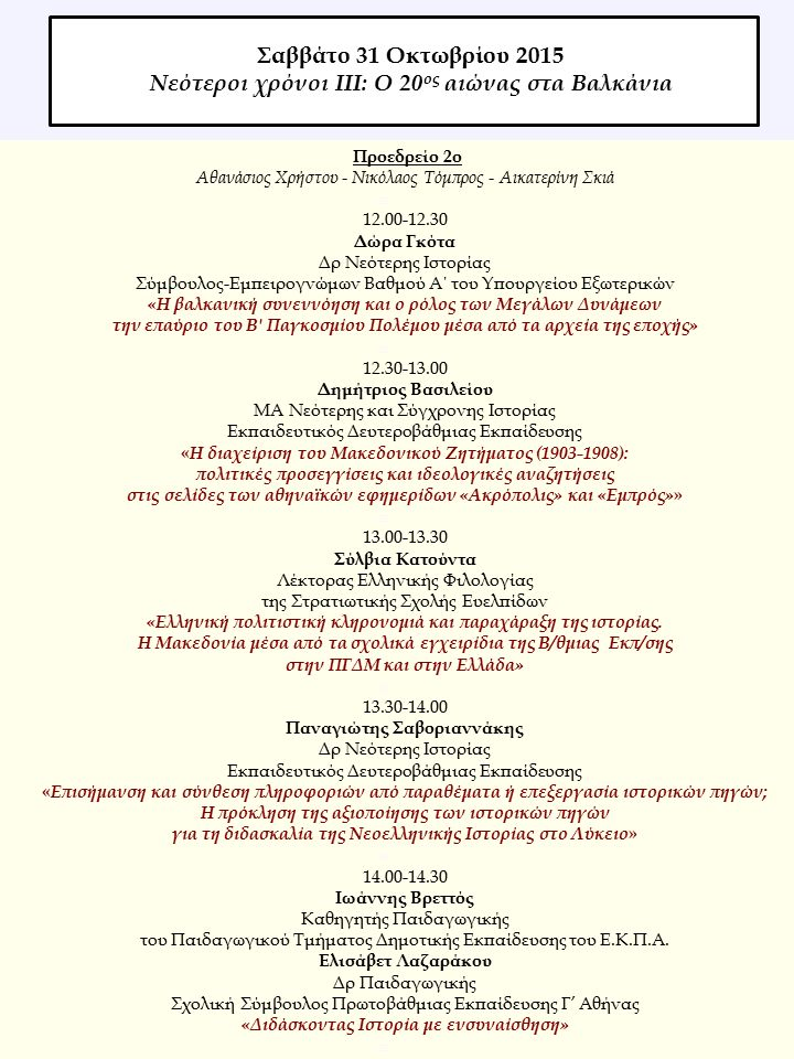 Προεδρείο 2ο Αθανάσιος Χρήστου - Nικόλαος Τόμπρος - Αικατερίνη Σκιά  12.00-12.30 Δώρα Γκότα Δρ Νεότερης Ιστορίας Σύμβουλος-Εμπειρογνώμων Βαθμού Α΄ του Υπουργείου Εξωτερικών «Η βαλκανική συνεννόηση και ο ρόλος των Μεγάλων Δυνάμεων την επαύριο του Β Παγκοσμίου Πολέμου μέσα από τα αρχεία της εποχής»  12.30-13.00 Δημήτριος Βασιλείου MA Nεότερης και Σύγχρονης Ιστορίας Εκπαιδευτικός Δευτεροβάθμιας Εκπαίδευσης « Η διαχείριση του Μακεδονικού Ζητήματος (1903-1908): πολιτικές προσεγγίσεις και ιδεολογικές αναζητήσεις στις σελίδες των αθηναϊκών εφημερίδων «Ακρόπολις» και «Εμπρός» »  13.00-13.30 Σύλβια Κατούντα Λέκτορας Ελληνικής Φιλολογίας της Στρατιωτικής Σχολής Ευελπίδων «Ελληνική πολιτιστική κληρονομιά και παραχάραξη της ιστορίας.