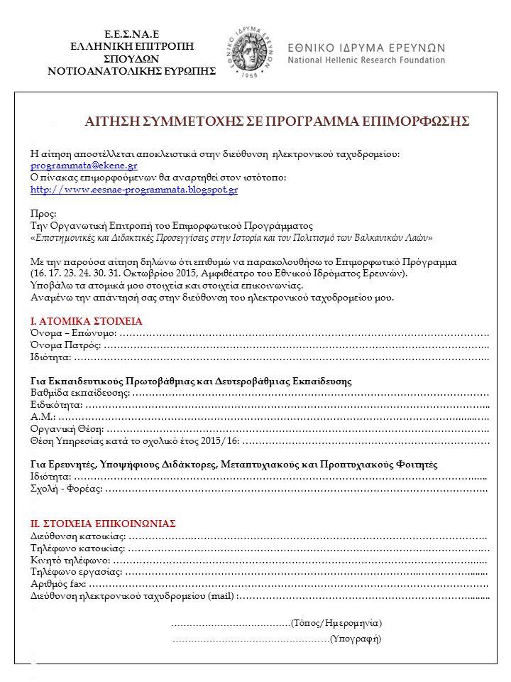  AITΗΣΗ ΣΥΜΜΕΤΟΧΗΣ ΣΕ ΠΡΟΓΡΑΜΜΑ ΕΠΙΜΟΡΦΩΣΗΣ  Η αίτηση αποστέλλεται αποκλειστικά στην διεύθυνση ηλεκτρονικού ταχυδρομείου: programmata@ekene.gr Ο πίνακας επιμορφούμενων θα αναρτηθεί στον ιστότοπο: http://www.eesnae-programmata.blogspot.gr  Προς: Την Οργανωτική Επιτροπή του Επιμορφωτικού Προγράμματος « Επιστημονικές και Διδακτικές Προσεγγίσεις στην Ιστορία και τον Πολιτισμό των Βαλκανικών Λαών »  Με την παρούσα αίτηση δηλώνω ότι επιθυμώ να παρακολουθήσω το Επιμορφωτικό Πρόγραμμα (16.