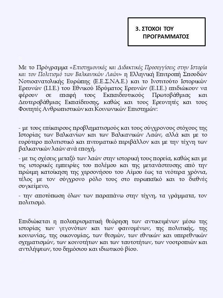  Με το Πρόγραμμα « Επιστημονικές και Διδακτικές Προσεγγίσεις στην Ιστορία και τον Πολιτισμό των Βαλκανικών Λαών » η Ελληνική Επιτροπή Σπουδών Νοτιοανατολικής Ευρώπης (Ε.Ε.Σ.ΝΑ.Ε.) και το Ινστιτούτο Ιστορικών Ερευνών (Ι.Ι.Ε.) του Εθνικού Ιδρύματος Ερευνών (Ε.Ι.Ε.) επιδιώκουν να φέρουν σε επαφή τους Εκπαιδευτικούς Πρωτοβάθμιας και Δευτεροβάθμιας Εκπαίδευσης, καθώς και τους Ερευνητές και τους Φοιτητές Ανθρωπιστικών και Κοινωνικών Επιστημών:  - με τους επίκαιρους προβληματισμούς και τους σύγχρονους στόχους της Ιστορίας των Βαλκανίων και των Βαλκανικών Λαών, αλλά και με το ευρύτερο πολιτιστικό και πνευματικό περιβάλλον και με την τέχνη των βαλκανικών λαών ανά εποχή, - με τις σχέσεις μεταξύ των λαών στην ιστορική τους πορεία, καθώς και με τις ιστορικές εμπειρίες του πολέμου και της μετανάστευσης από την πρώιμη κατοίκηση της χερσονήσου του Αίμου έως τα νεότερα χρόνια, τέλος με τον σύγχρονο ρόλο τους στο ευρωπαϊκό και το διεθνές συγκείμενο, - την αποτύπωση όλων των παραπάνω στην τέχνη, τα γράμματα, τον πολιτισμό.
