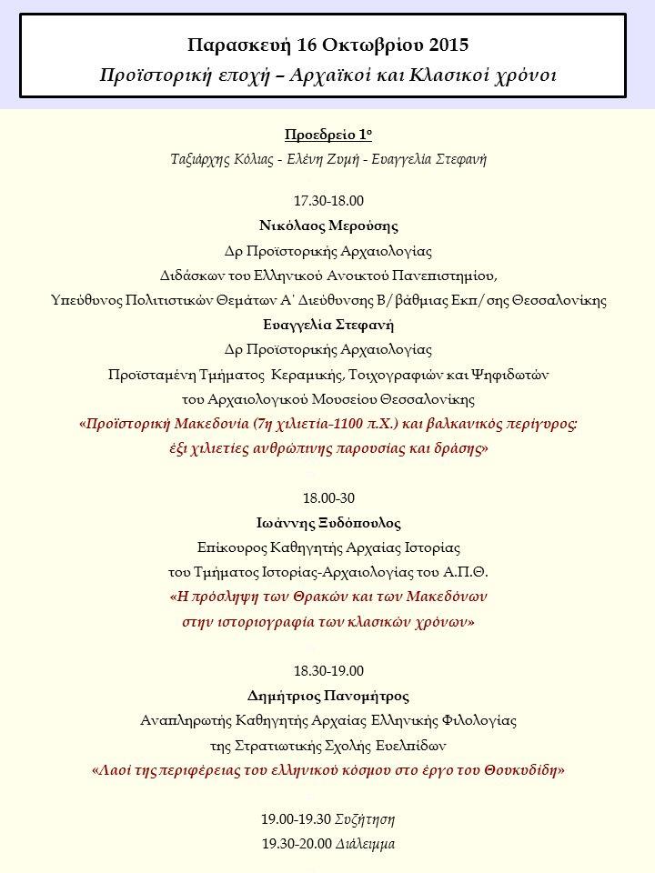 Προεδρείο 1 ο Ταξιάρχης Κόλιας - Ελένη Ζυμή - Ευαγγελία Στεφανή  17.30-18.00 Νικόλαος Μερούσης Δρ Προϊστορικής Αρχαιολογίας Διδ ἀ σκων του Ελληνικού Ανοικτού Πανεπιστημίου, Υπεύθυνος Πολιτιστικών Θεμάτων Α΄ Διεύθυνσης Β/βάθμιας Εκπ/σης Θεσσαλονίκης Ευαγγελία Στεφανή Δρ Προϊστορικής Αρχαιολογίας Προϊσταμένη Τμήματος Κεραμικής, Τοιχογραφιών και Ψηφιδωτών του Αρχαιολογικού Μουσείου Θεσσαλονίκης « Προϊστορική Μακεδονία (7η χιλιετία-1100 π.Χ.) και βαλκανικός περίγυρος: έξι χιλιετίες ανθρώπινης παρουσίας και δράσης »  18.00-30 Ιωάννης Ξυδόπουλος Επίκουρος Καθηγητής Αρχαίας Ιστορίας του Τμήματος Ιστορίας-Αρχαιολογίας του Α.Π.Θ.