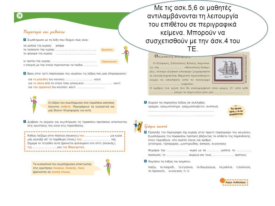 Με τις ασκ.5,6 οι μαθητές αντιλαμβάνονται τη λειτουργία του επιθέτου σε περιγραφικά κείμενα.