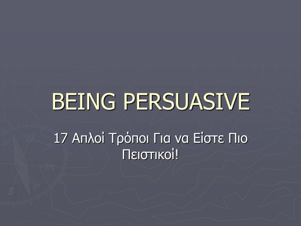 BEING PERSUASIVE ► Να έχετε αυτοπεποίθηση.► Να είστε ειλικρινείς.