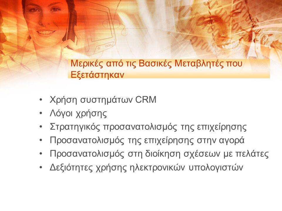 Μερικές από τις Βασικές Μεταβλητές που Εξετάστηκαν Χρήση συστημάτων CRM Λόγοι χρήσης Στρατηγικός προσανατολισμός της επιχείρησης Προσανατολισμός της επιχείρησης στην αγορά Προσανατολισμός στη διοίκηση σχέσεων με πελάτες Δεξιότητες χρήσης ηλεκτρονικών υπολογιστών