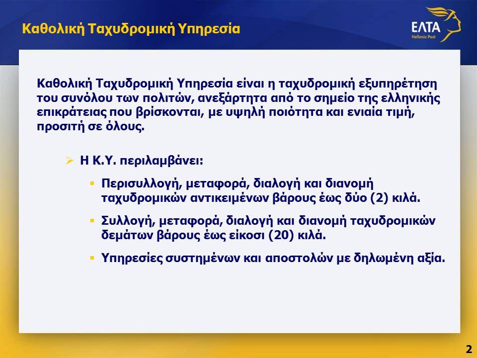 Καθολική Ταχυδρομική Υπηρεσία Καθολική Ταχυδρομική Υπηρεσία είναι η ταχυδρομική εξυπηρέτηση του συνόλου των πολιτών, ανεξάρτητα από το σημείο της ελληνικής επικράτειας που βρίσκονται, με υψηλή ποιότητα και ενιαία τιμή, προσιτή σε όλους.