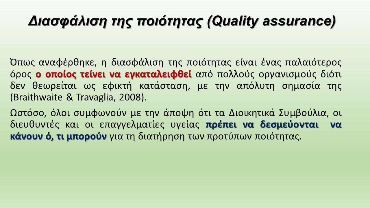 Διασφάλιση της ποιότητας (Quality assurance) ο οποίος τείνει να εγκαταλειφθεί Όπως αναφέρθηκε, η διασφάλιση της ποιότητας είναι ένας παλαιότερος όρος ο οποίος τείνει να εγκαταλειφθεί από πολλούς οργανισμούς διότι δεν θεωρείται ως εφικτή κατάσταση, με την απόλυτη σημασία της (Braithwaite & Travaglia, 2008).