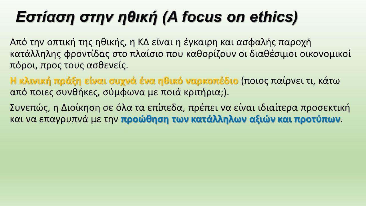 Εστίαση στην ηθική (A focus on ethics) Από την οπτική της ηθικής, η ΚΔ είναι η έγκαιρη και ασφαλής παροχή κατάλληλης φροντίδας στο πλαίσιο που καθορίζουν οι διαθέσιμοι οικονομικοί πόροι, προς τους ασθενείς.