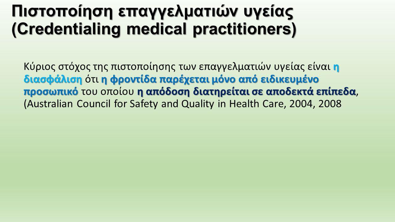 Πιστοποίηση επαγγελματιών υγείας (Credentialing medical practitioners) η διασφάλισηη φροντίδα παρέχεται μόνο από ειδικευμένο προσωπικόη απόδοση διατηρείται σε αποδεκτά επίπεδα Κύριος στόχος της πιστοποίησης των επαγγελματιών υγείας είναι η διασφάλιση ότι η φροντίδα παρέχεται μόνο από ειδικευμένο προσωπικό του οποίου η απόδοση διατηρείται σε αποδεκτά επίπεδα, (Australian Council for Safety and Quality in Health Care, 2004, 2008