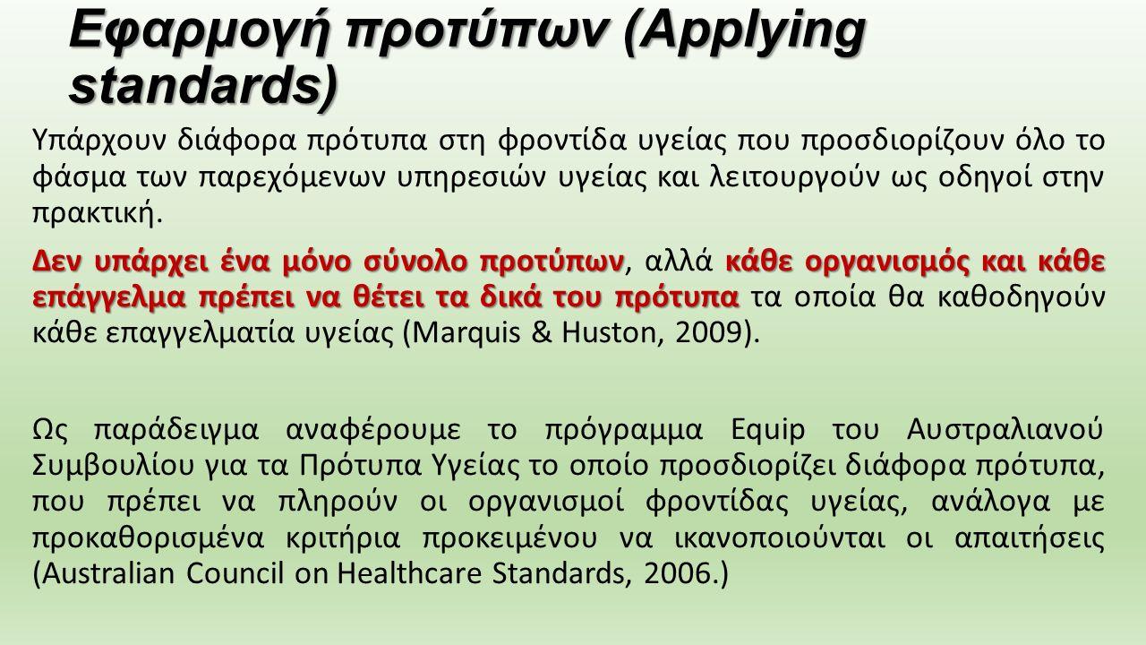 Εφαρμογή προτύπων (Applying standards) Υπάρχουν διάφορα πρότυπα στη φροντίδα υγείας που προσδιορίζουν όλο το φάσμα των παρεχόμενων υπηρεσιών υγείας και λειτουργούν ως οδηγοί στην πρακτική.
