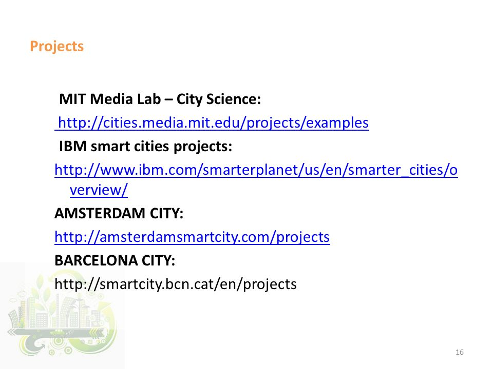 Projects MIT Media Lab – City Science: http://cities.media.mit.edu/projects/examples IBM smart cities projects: http://www.ibm.com/smarterplanet/us/en/smarter_cities/o verview/ AMSTERDAM CITY: http://amsterdamsmartcity.com/projects BARCELONA CITY: http://smartcity.bcn.cat/en/projects 16