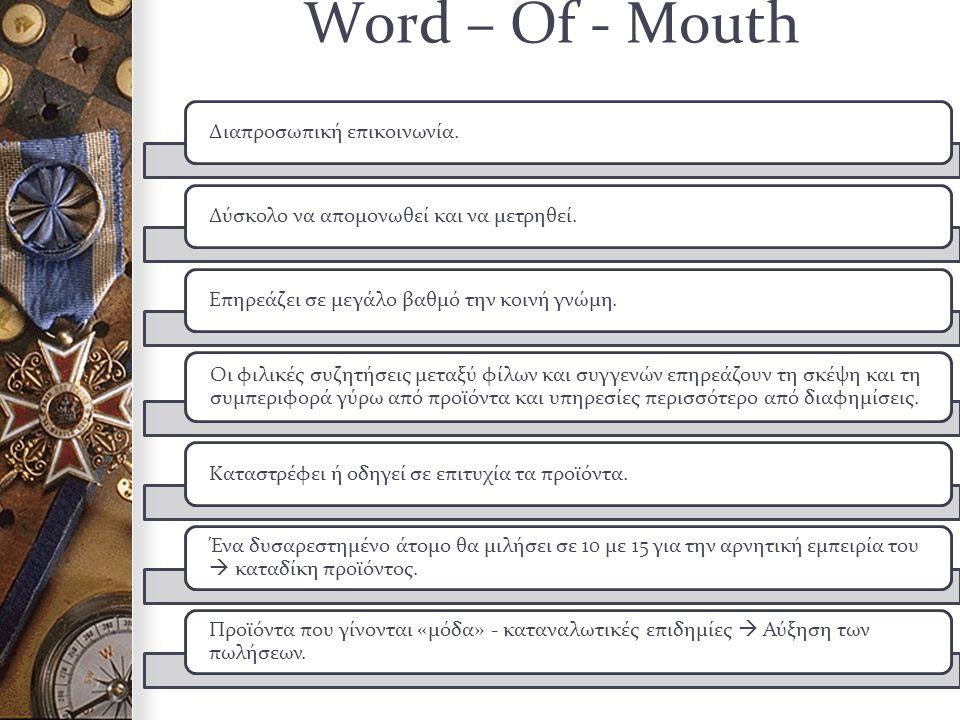Word – Of - Mouth Διαπροσωπική επικοινωνία.Δύσκολο να απομονωθεί και να μετρηθεί.Επηρεάζει σε μεγάλο βαθμό την κοινή γνώμη.