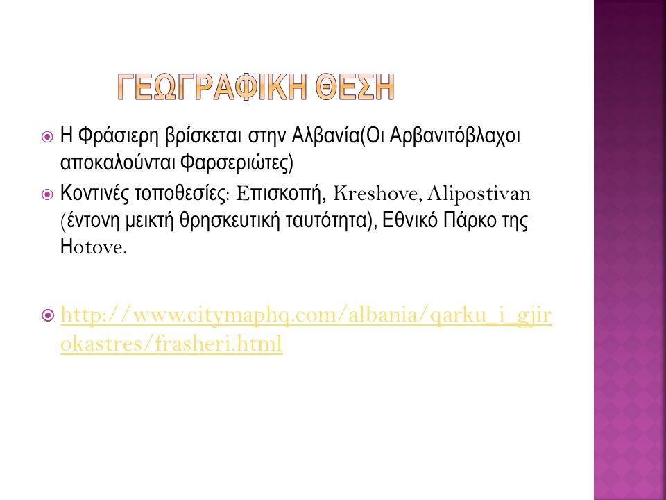  Η Φράσιερη βρίσκεται στην Αλβανία(Οι Αρβανιτόβλαχοι αποκαλούνται Φαρσεριώτες)  Κοντινές τοποθεσίες : E πισκοπή, Kreshove, Alipostivan ( έντονη μεικτή θρησκευτική ταυτότητα), Εθνικό Πάρκο της Η otove.