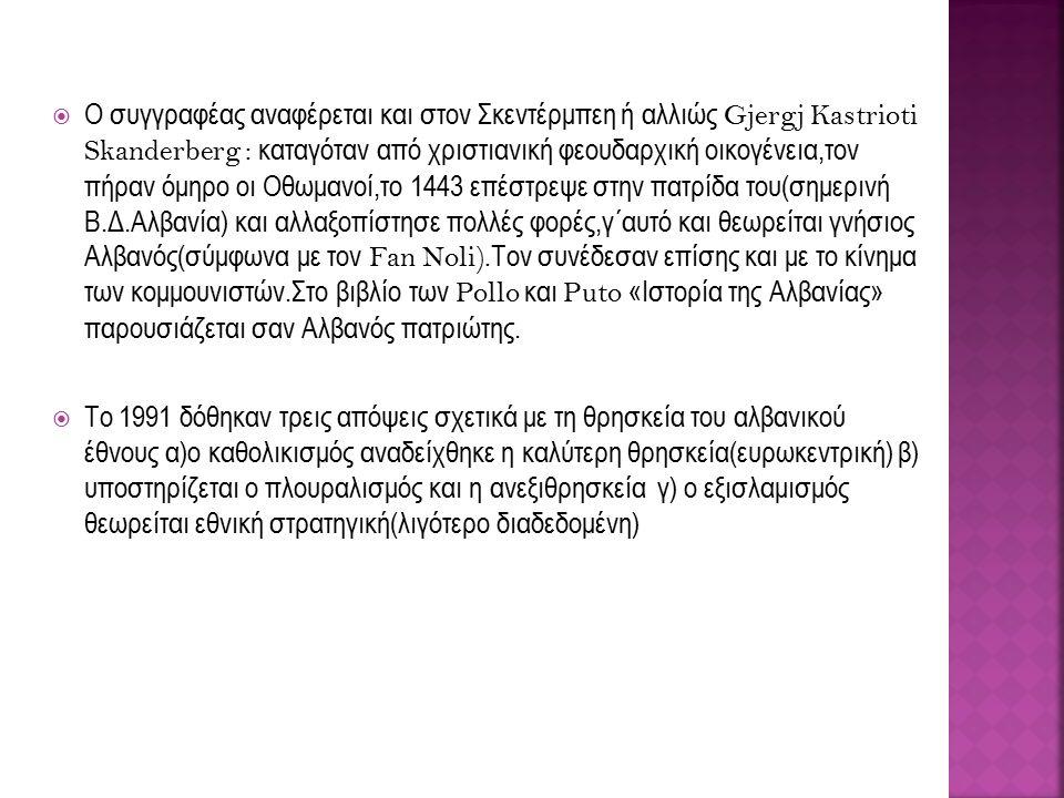  Ο συγγραφέας αναφέρεται και στον Σκεντέρμπεη ή αλλιώς Gjergj Kastrioti Skanderberg : καταγόταν από χριστιανική φεουδαρχική οικογένεια,τον πήραν όμηρο οι Οθωμανοί,το 1443 επέστρεψε στην πατρίδα του(σημερινή Β.Δ.Αλβανία) και αλλαξοπίστησε πολλές φορές,γ΄αυτό και θεωρείται γνήσιος Αλβανός(σύμφωνα με τον Fan Noli).