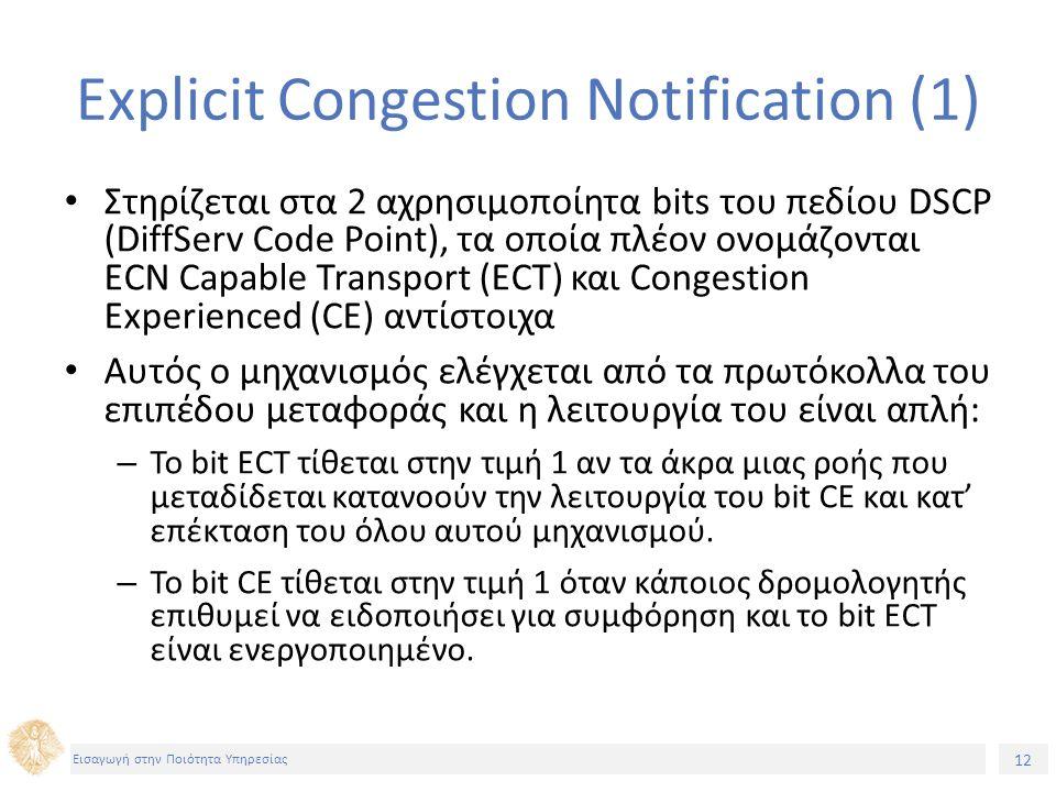 12 Εισαγωγή στην Ποιότητα Υπηρεσίας Explicit Congestion Notification (1) Στηρίζεται στα 2 αχρησιμοποίητα bits του πεδίου DSCP (DiffServ Code Point), τ