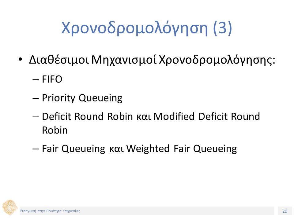 20 Εισαγωγή στην Ποιότητα Υπηρεσίας Χρονοδρομολόγηση (3) Διαθέσιμοι Μηχανισμοί Χρονοδρομολόγησης: – FIFO – Priority Queueing – Deficit Round Robin και