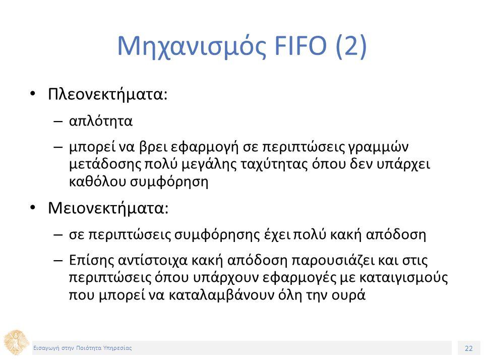 22 Εισαγωγή στην Ποιότητα Υπηρεσίας Μηχανισμός FIFO (2) Πλεονεκτήματα: – απλότητα – μπορεί να βρει εφαρμογή σε περιπτώσεις γραμμών μετάδοσης πολύ μεγά