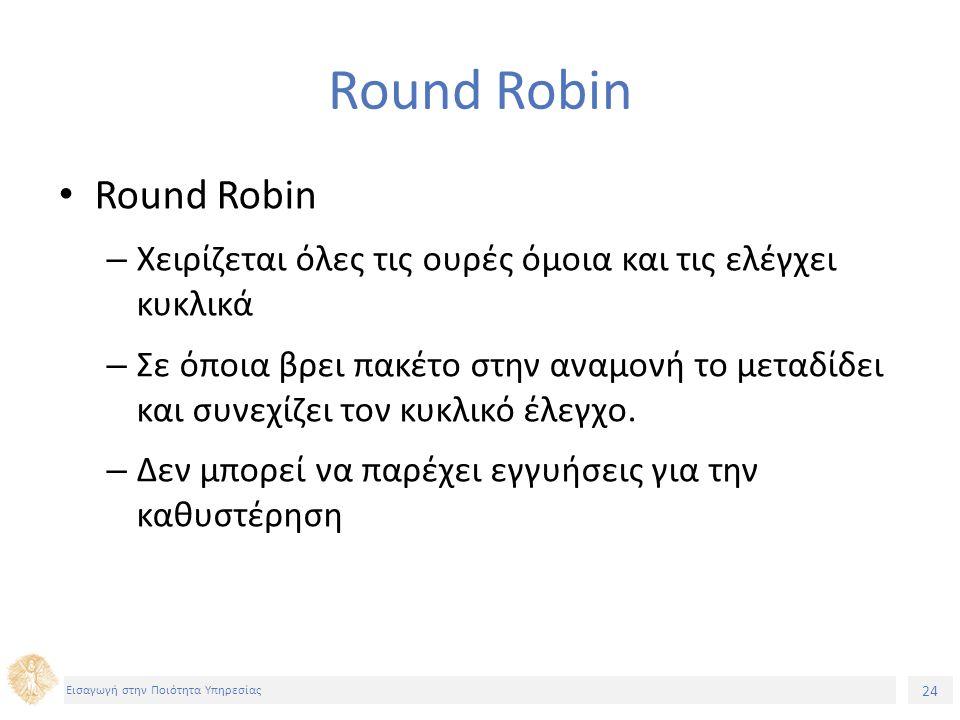 24 Εισαγωγή στην Ποιότητα Υπηρεσίας Round Robin – Χειρίζεται όλες τις ουρές όμοια και τις ελέγχει κυκλικά – Σε όποια βρει πακέτο στην αναμονή το μεταδ