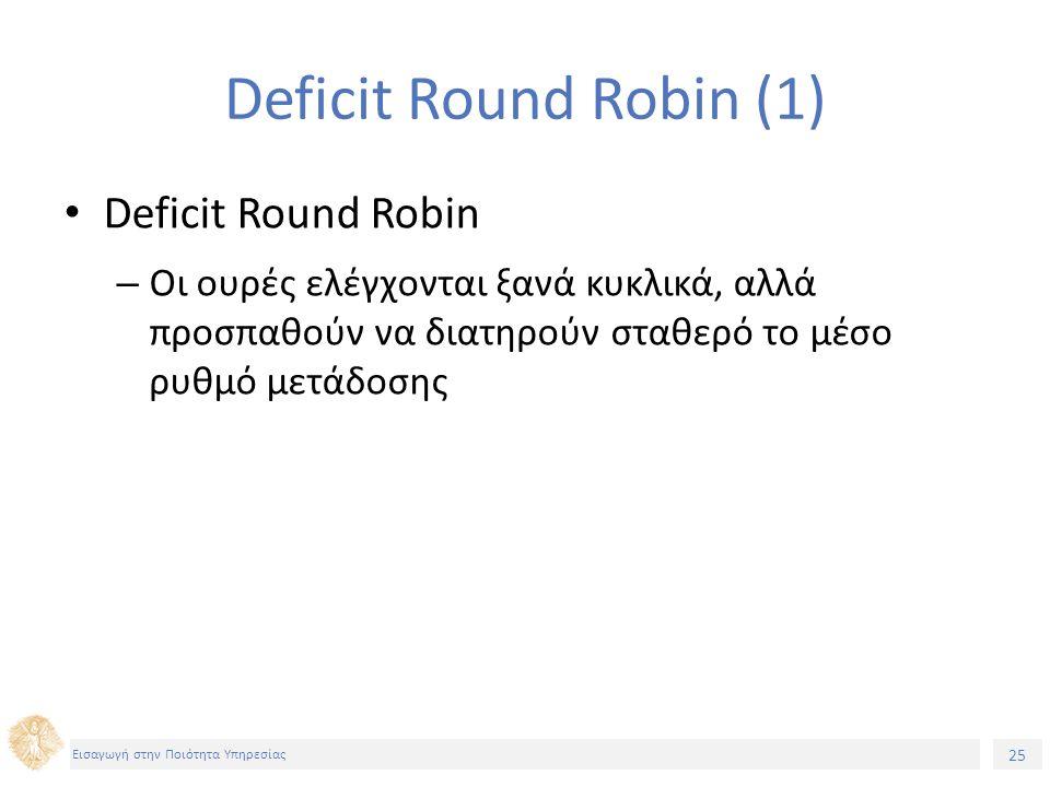 25 Εισαγωγή στην Ποιότητα Υπηρεσίας Deficit Round Robin (1) Deficit Round Robin – Οι ουρές ελέγχονται ξανά κυκλικά, αλλά προσπαθούν να διατηρούν σταθε