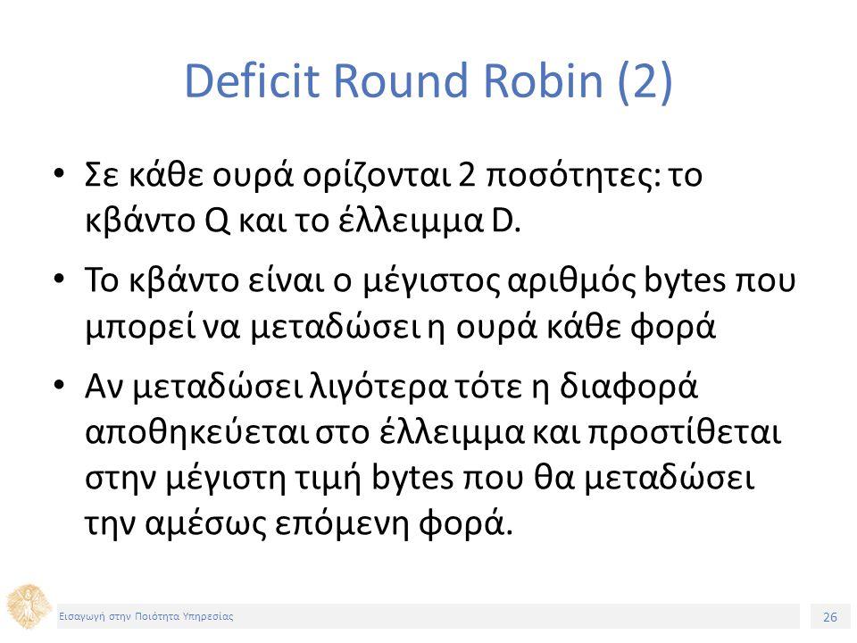 26 Εισαγωγή στην Ποιότητα Υπηρεσίας Deficit Round Robin (2) Σε κάθε ουρά ορίζονται 2 ποσότητες: το κβάντο Q και το έλλειμμα D. Το κβάντο είναι ο μέγισ