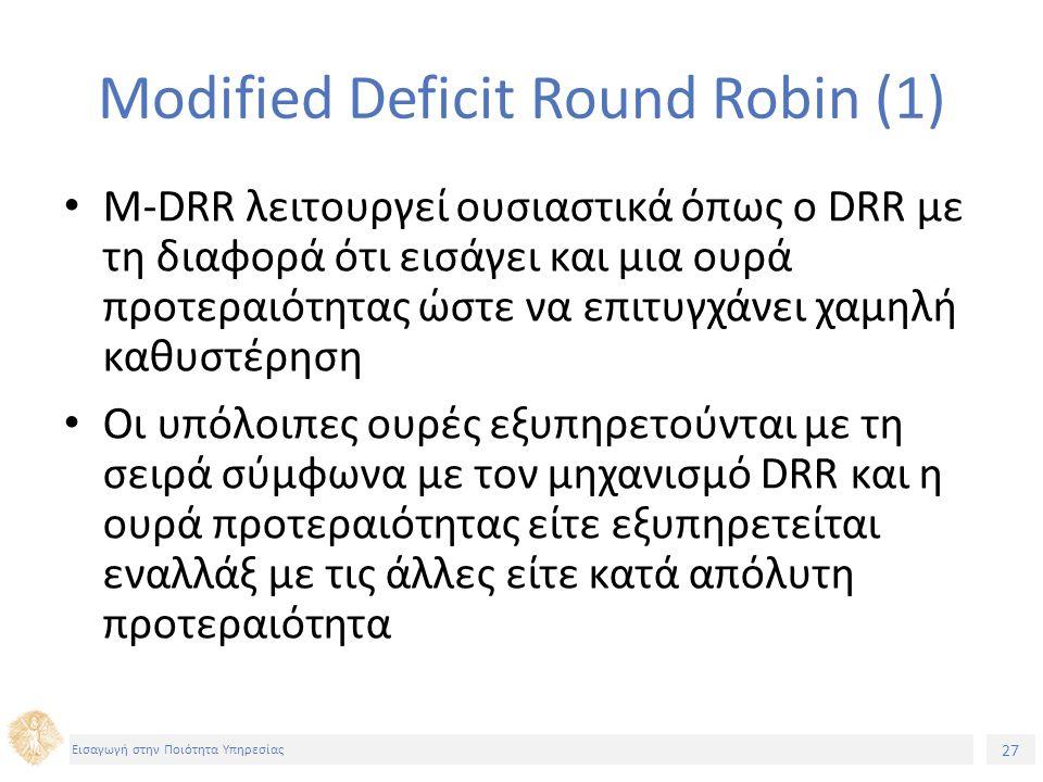 27 Εισαγωγή στην Ποιότητα Υπηρεσίας Modified Deficit Round Robin (1) M-DRR λειτουργεί ουσιαστικά όπως ο DRR με τη διαφορά ότι εισάγει και μια ουρά προ
