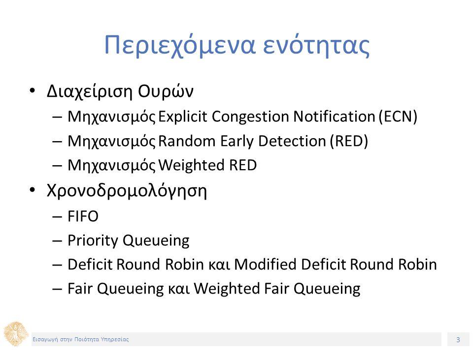 14 Εισαγωγή στην Ποιότητα Υπηρεσίας Random Early Detection (RED) (1) Στέλνει ειδοποιήσεις για συμφόρηση τυχαία Η συχνότητα με την αυτές στέλνονται εξαρτάται από τη μέση πληρότητα της ουράς Ο τρόπος με τον οποίο ειδοποιεί τα πρωτόκολλα για συμφόρηση είναι έμμεσος καθώς αυτό γίνεται με απόρριψη πακέτων Σε κάθε ουρά που εφαρμόζεται ο RED ορίζονται τρία μεγέθη: – Το ελάχιστο κατώφλι (min threshold) – To μέγιστο κατώφλι (max threshold) – Η μέγιστη πιθανότητα (max possibility)
