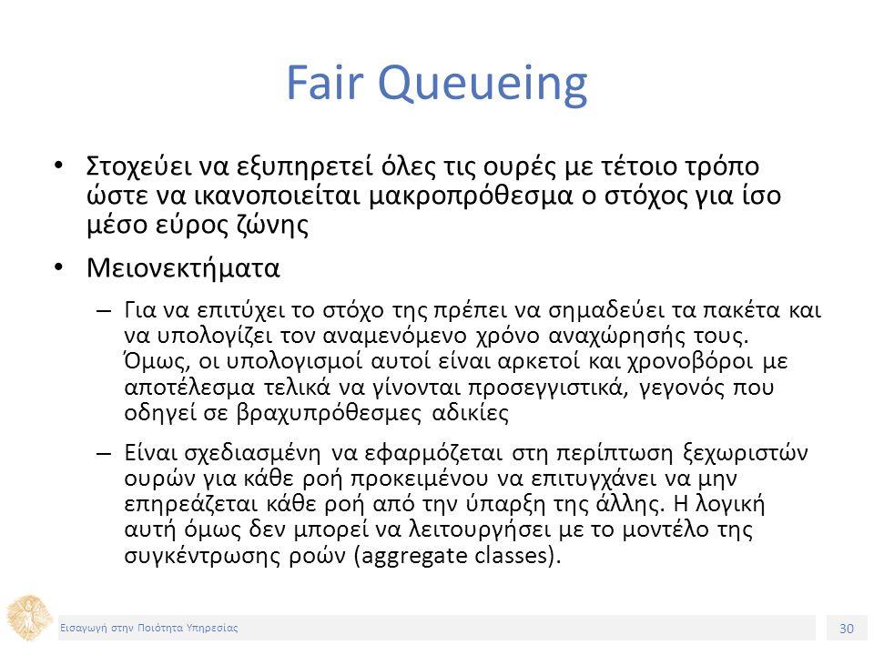 30 Εισαγωγή στην Ποιότητα Υπηρεσίας Fair Queueing Στοχεύει να εξυπηρετεί όλες τις ουρές με τέτοιο τρόπο ώστε να ικανοποιείται μακροπρόθεσμα ο στόχος γ