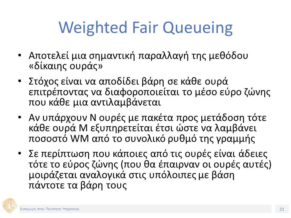 31 Εισαγωγή στην Ποιότητα Υπηρεσίας Weighted Fair Queueing Αποτελεί μια σημαντική παραλλαγή της μεθόδου «δίκαιης ουράς» Στόχος είναι να αποδίδει βάρη