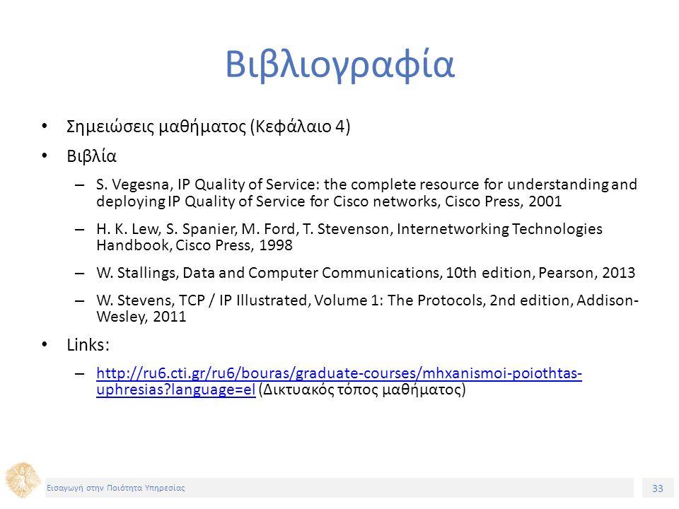 33 Εισαγωγή στην Ποιότητα Υπηρεσίας Βιβλιογραφία Σημειώσεις μαθήματος (Κεφάλαιο 4) Βιβλία – S. Vegesna, IP Quality of Service: the complete resource f