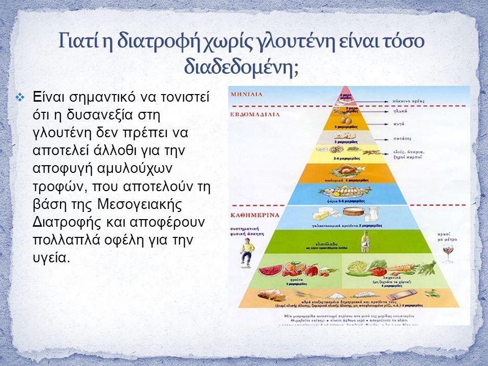  Είναι σημαντικό να τονιστεί ότι η δυσανεξία στη γλουτένη δεν πρέπει να αποτελεί άλλοθι για την αποφυγή αμυλούχων τροφών, που αποτελούν τη βάση της Μεσογειακής Διατροφής και αποφέρουν πολλαπλά οφέλη για την υγεία.