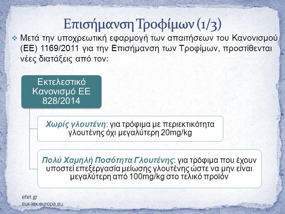  Μετά την υποχρεωτική εφαρμογή των απαιτήσεων του Κανονισμού ( ΕΕ ) 1169/2011 για την Επισήμανση των Τροφίμων, προστίθενται νέες διατάξεις από τον : Εκτελεστικό Κανονισμό ΕΕ 828/2014 Χωρίς γλουτένη : για τρόφιμα με περιεκτικότητα γλουτένης όχι μεγαλύτερη 20 mg/kg Πολύ Χαμηλή Ποσότητα Γλουτένης: για τρόφιμα που έχουν υποστεί επεξεργασία μείωσης γλουτένης ώστε να μην είναι μεγαλύτερη από 100 mg/kg στο τελικό προϊόν efet.gr eur-lex.europa.eu