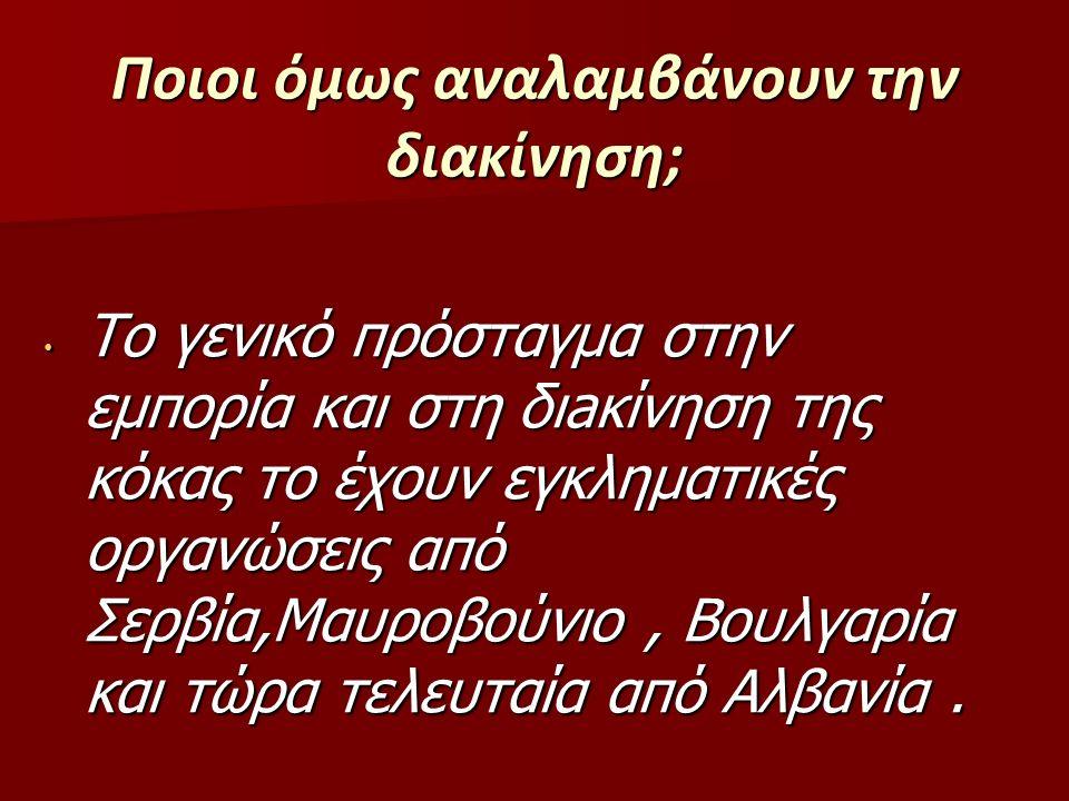 Ποιοι όμως αναλαμβάνουν την διακίνηση; Το γενικό πρόσταγμα στην εμπορία και στη διaκίνηση της κόκας το έχουν εγκληματικές οργανώσεις από Σερβία,Μαυροβούνιο, Βουλγαρία και τώρα τελευταία από Αλβανία.