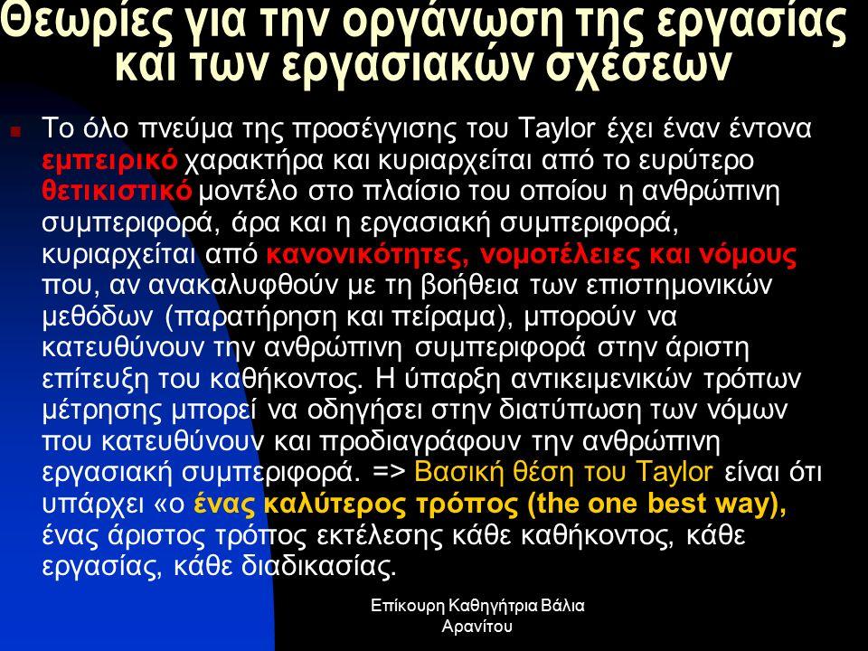 Θεωρίες για την οργάνωση της εργασίας και των εργασιακών σχέσεων Το όλο πνεύμα της προσέγγισης του Taylor έχει έναν έντονα εμπειρικό χαρακτήρα και κυριαρχείται από το ευρύτερο θετικιστικό μοντέλο στο πλαίσιο του οποίου η ανθρώπινη συμπεριφορά, άρα και η εργασιακή συμπεριφορά, κυριαρχείται από κανονικότητες, νομοτέλειες και νόμους που, αν ανακαλυφθούν με τη βοήθεια των επιστημονικών μεθόδων (παρατήρηση και πείραμα), μπορούν να κατευθύνουν την ανθρώπινη συμπεριφορά στην άριστη επίτευξη του καθήκοντος.
